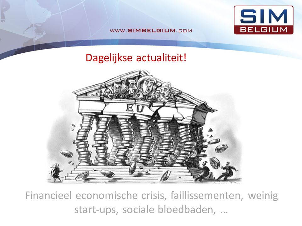 Financieel economische crisis, faillissementen, weinig start-ups, sociale bloedbaden, … Dagelijkse actualiteit!