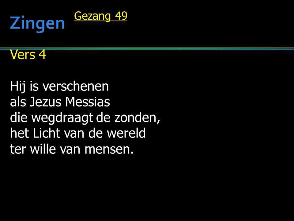 Vers 4 Hij is verschenen als Jezus Messias die wegdraagt de zonden, het Licht van de wereld ter wille van mensen. Gezang 49
