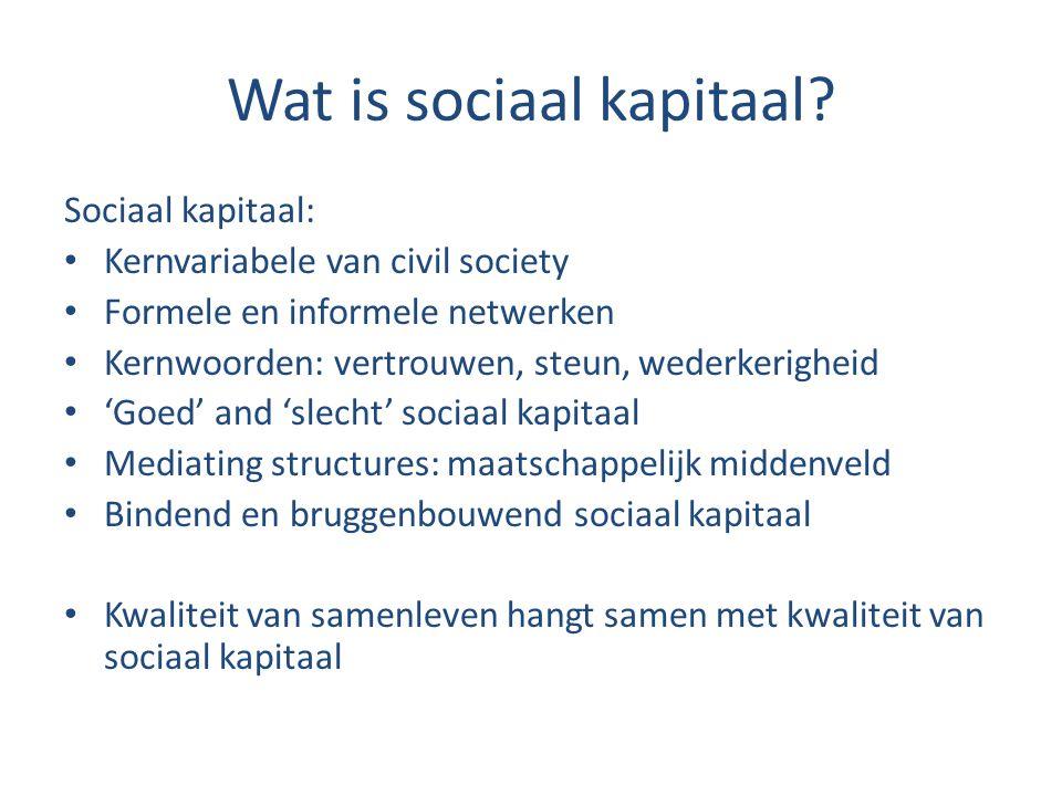 Wat is sociaal kapitaal? Sociaal kapitaal: Kernvariabele van civil society Formele en informele netwerken Kernwoorden: vertrouwen, steun, wederkerighe