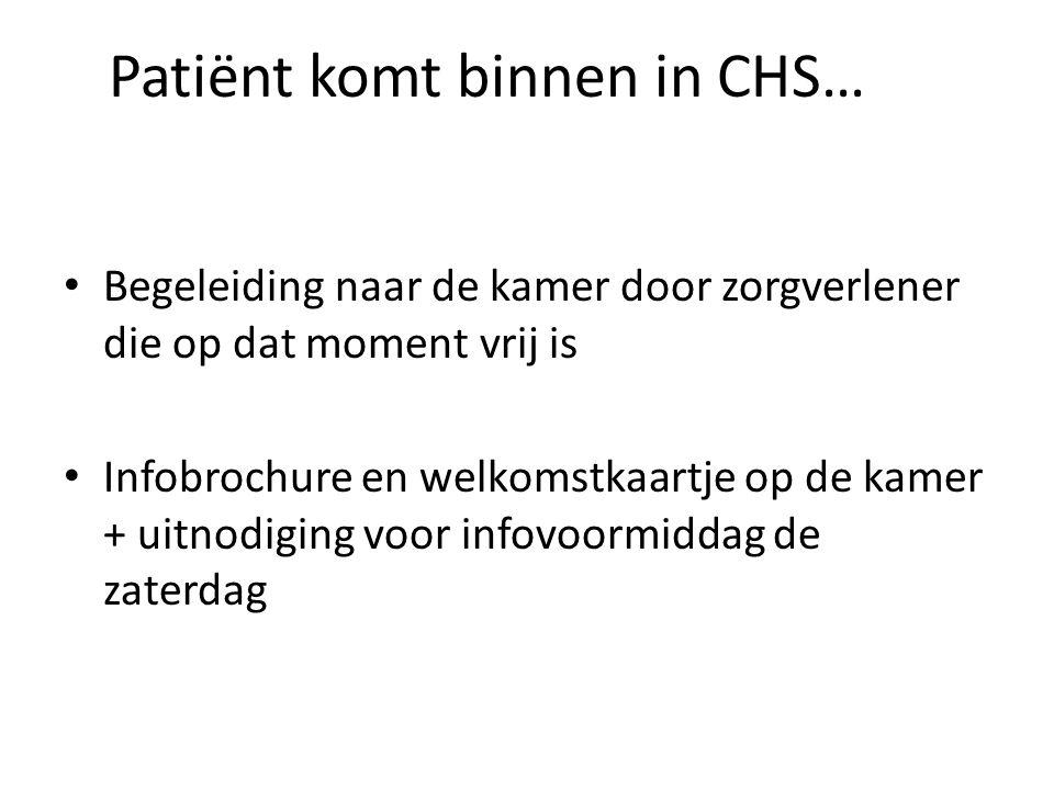 Patiënt komt binnen in CHS… Begeleiding naar de kamer door zorgverlener die op dat moment vrij is Infobrochure en welkomstkaartje op de kamer + uitnod