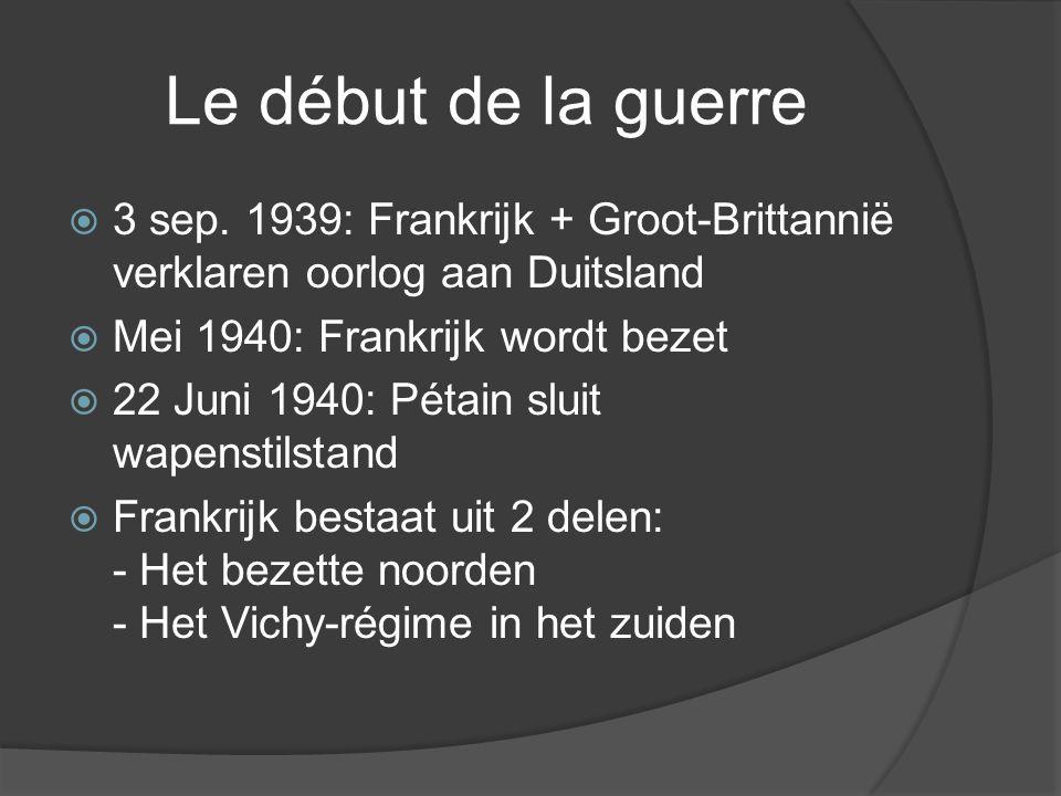 Le début de la guerre  3 sep. 1939: Frankrijk + Groot-Brittannië verklaren oorlog aan Duitsland  Mei 1940: Frankrijk wordt bezet  22 Juni 1940: Pét