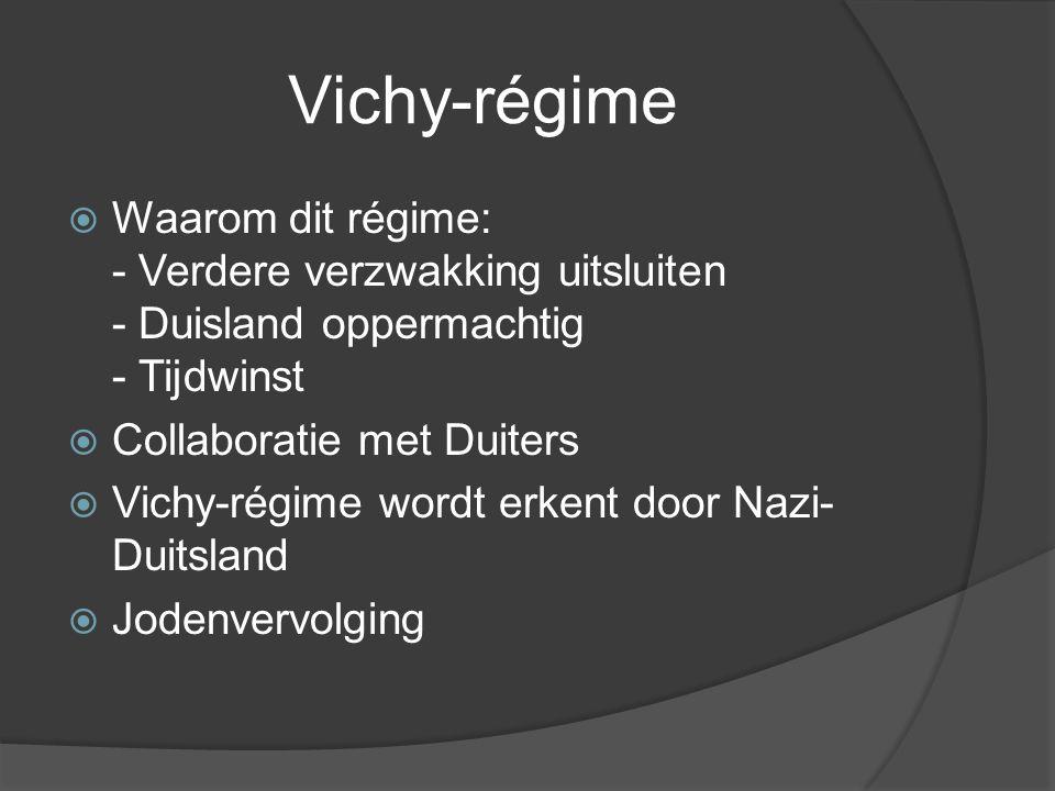 Vichy-régime  Waarom dit régime: - Verdere verzwakking uitsluiten - Duisland oppermachtig - Tijdwinst  Collaboratie met Duiters  Vichy-régime wordt erkent door Nazi- Duitsland  Jodenvervolging