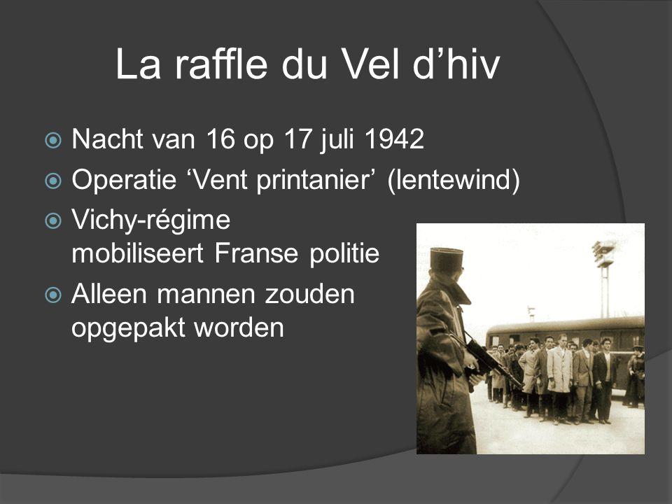La raffle du Vel d'hiv  Nacht van 16 op 17 juli 1942  Operatie 'Vent printanier' (lentewind)  Vichy-régime mobiliseert Franse politie  Alleen mannen zouden opgepakt worden