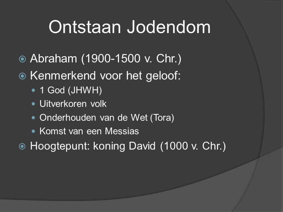 Ontstaan Jodendom  Abraham (1900-1500 v. Chr.)  Kenmerkend voor het geloof: 1 God (JHWH) Uitverkoren volk Onderhouden van de Wet (Tora) Komst van ee