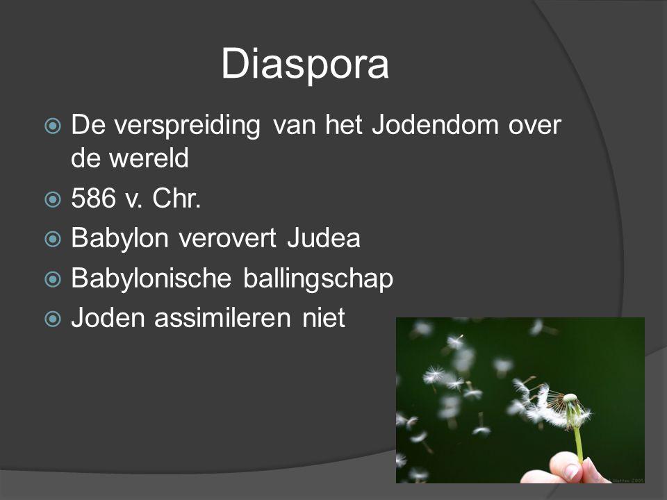 Diaspora  De verspreiding van het Jodendom over de wereld  586 v. Chr.  Babylon verovert Judea  Babylonische ballingschap  Joden assimileren niet