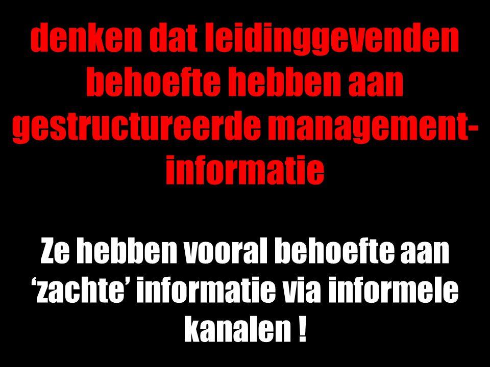 denken dat leidinggevenden behoefte hebben aan gestructureerde management- informatie Ze hebben vooral behoefte aan 'zachte' informatie via informele