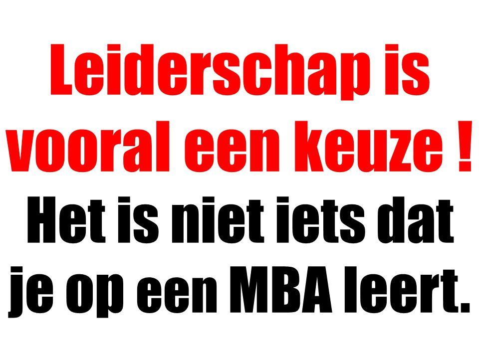 Leiderschap is vooral een keuze ! Het is niet iets dat je op een MBA leert.