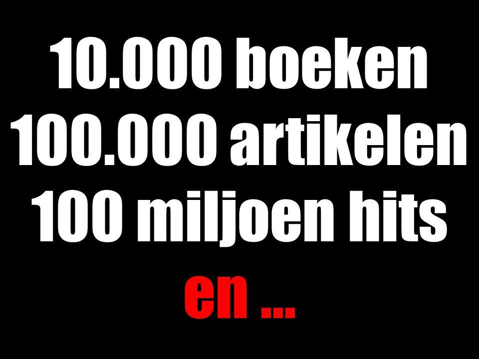 10.000 boeken 100.000 artikelen 100 miljoen hits en...