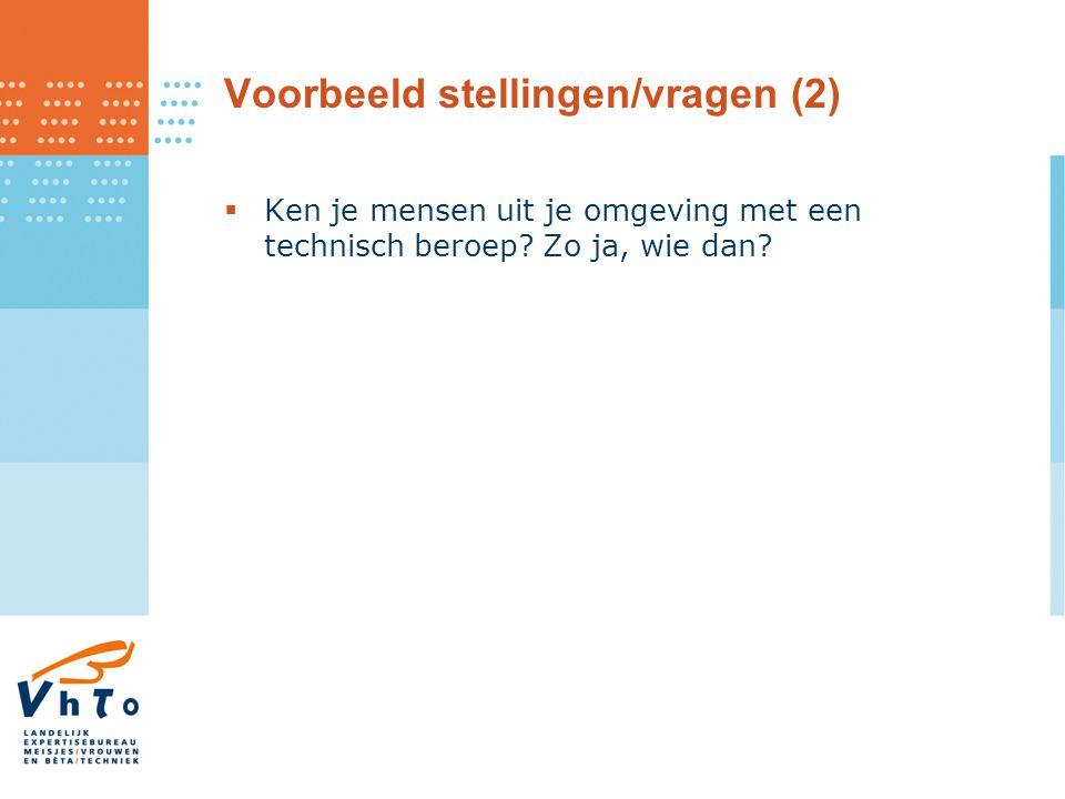 Voorbeeld stellingen/vragen (2)  Ken je mensen uit je omgeving met een technisch beroep? Zo ja, wie dan?