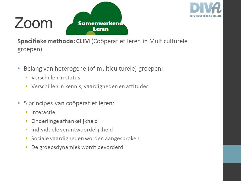 Zoom Specifieke methode: CLIM (Coöperatief leren in Multiculturele groepen) Belang van heterogene (of multiculturele) groepen: Verschillen in status V