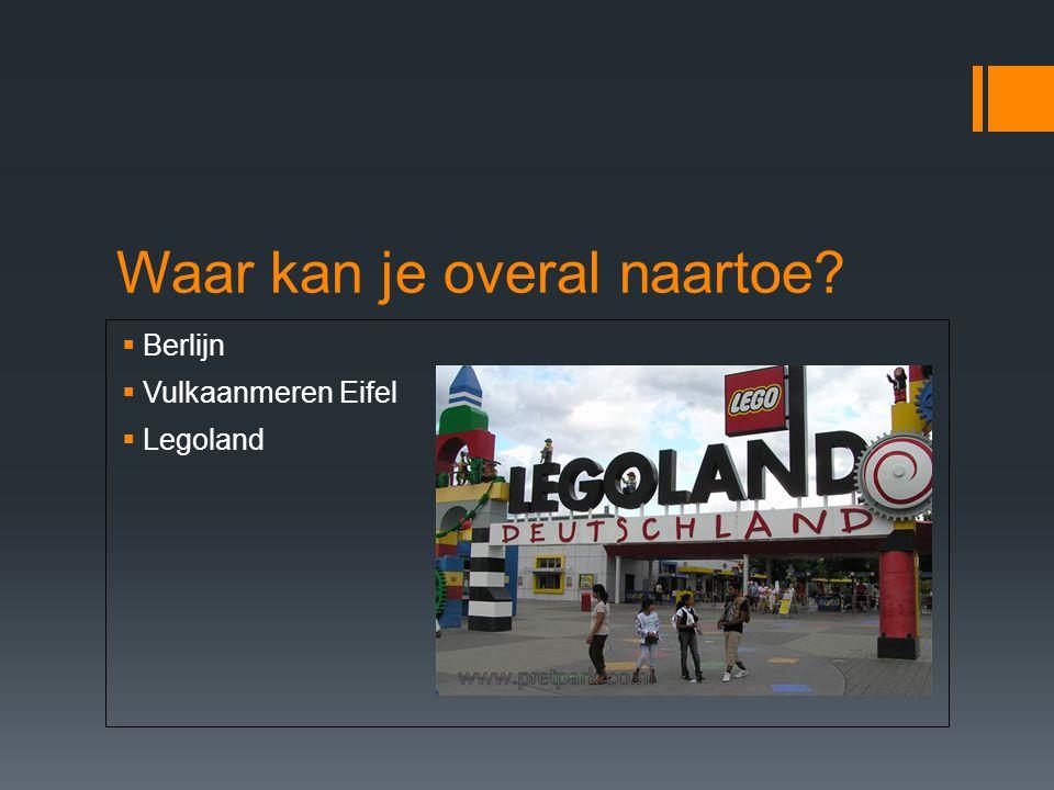 Waar kan je overal naartoe?  Berlijn  Vulkaanmeren Eifel  Legoland