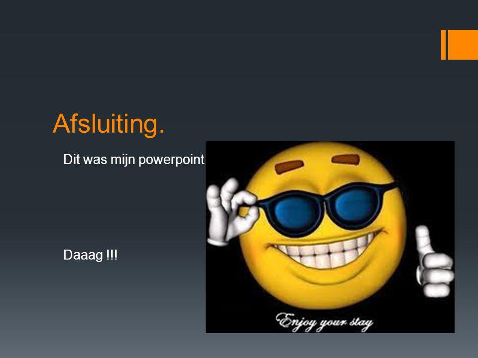 Afsluiting. Dit was mijn powerpoint.. Daaag !!!