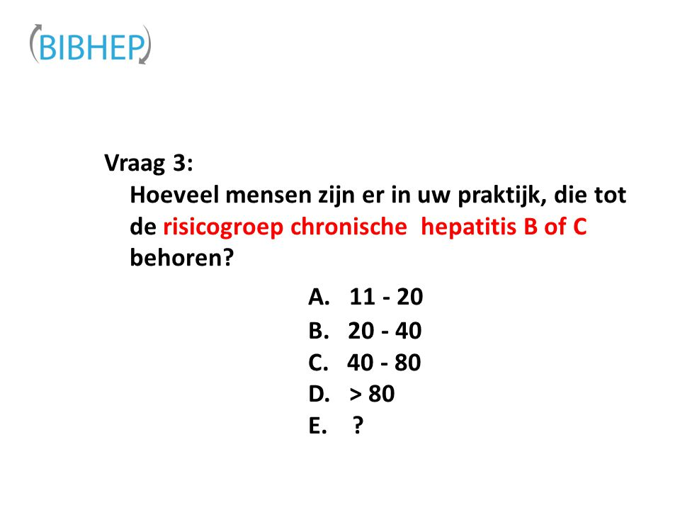 Vraag 3: Hoeveel mensen zijn er in uw praktijk, die tot de risicogroep chronische hepatitis B of C behoren? A. 11 - 20 B. 20 - 40 C. 40 - 80 D. > 80 E