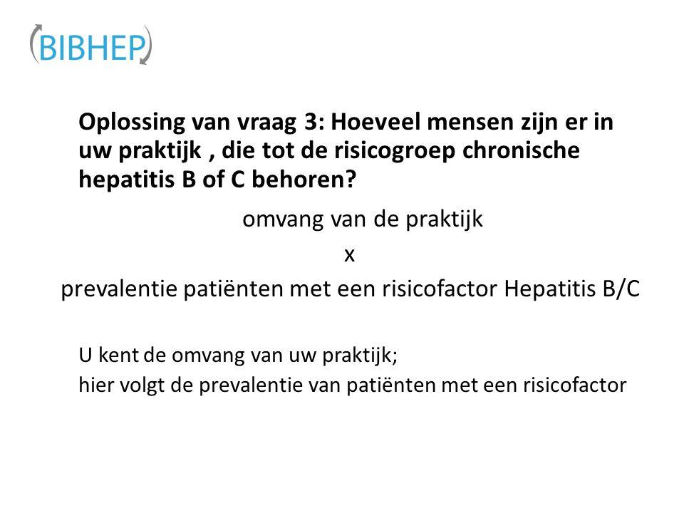 Oplossing van vraag 3: Hoeveel mensen zijn er in uw praktijk, die tot de risicogroep chronische hepatitis B of C behoren? omvang van de praktijk x pre