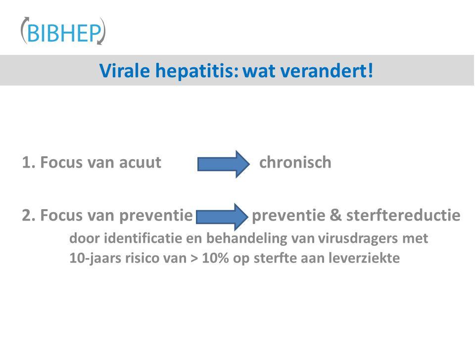 Virale hepatitis: wat verandert! 1. Focus van acuut chronisch 2. Focus van preventie preventie & sterftereductie door identificatie en behandeling van