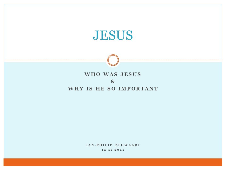 WHO WAS JESUS & WHY IS HE SO IMPORTANT JAN-PHILIP ZEGWAART 14-11-2011 JESUS