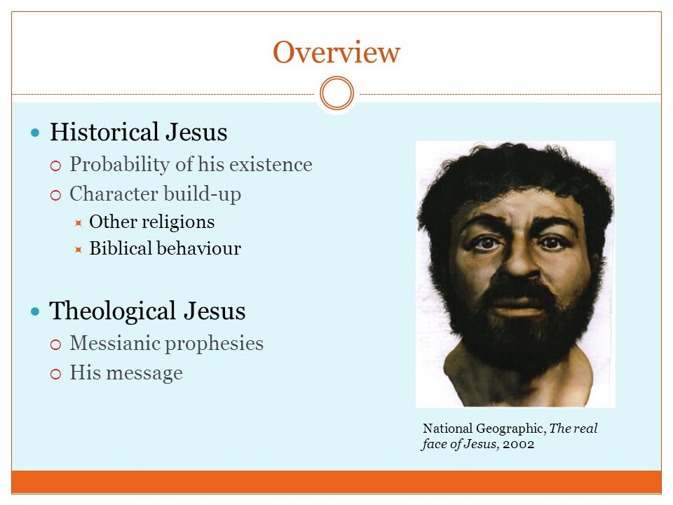 Overview Historical Jesus  Probability of his existence  Character build-up  Other religions  Biblical behaviour Theological Jesus  Messianic prophesies  His message National Geographic, The real face of Jesus, 2002