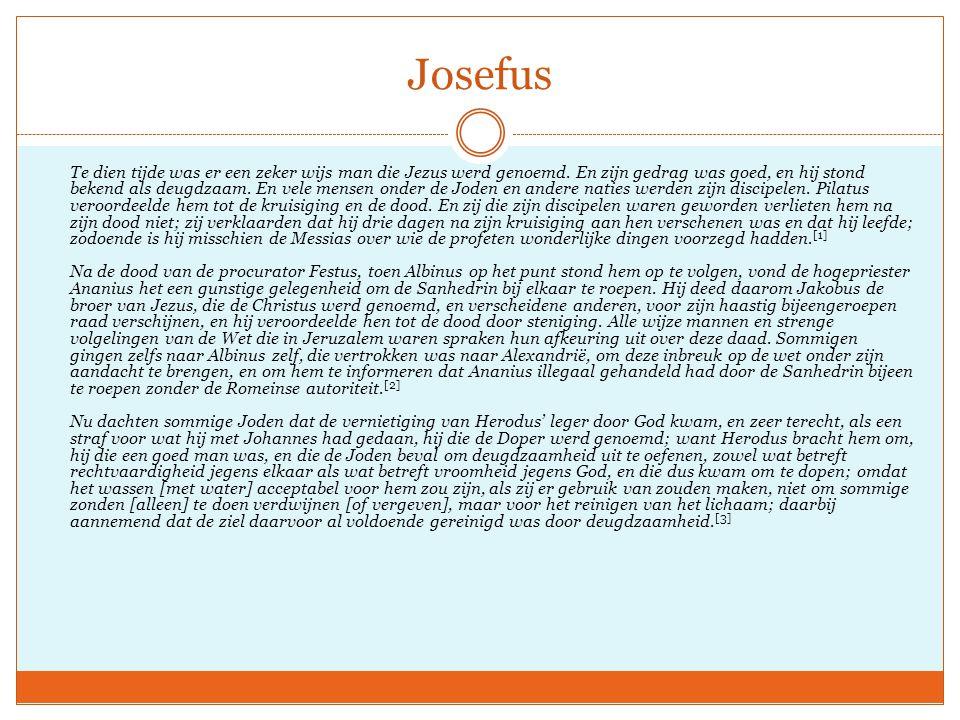 Josefus Te dien tijde was er een zeker wijs man die Jezus werd genoemd. En zijn gedrag was goed, en hij stond bekend als deugdzaam. En vele mensen ond