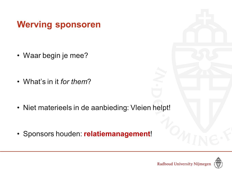 Werving sponsoren Waar begin je mee? What's in it for them? Niet materieels in de aanbieding: Vleien helpt! Sponsors houden: relatiemanagement!