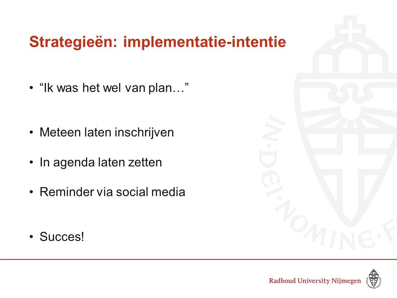 Strategieën: implementatie-intentie Ik was het wel van plan… Meteen laten inschrijven In agenda laten zetten Reminder via social media Succes!