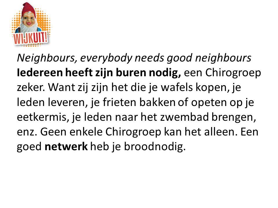 Neighbours, everybody needs good neighbours Iedereen heeft zijn buren nodig, een Chirogroep zeker.