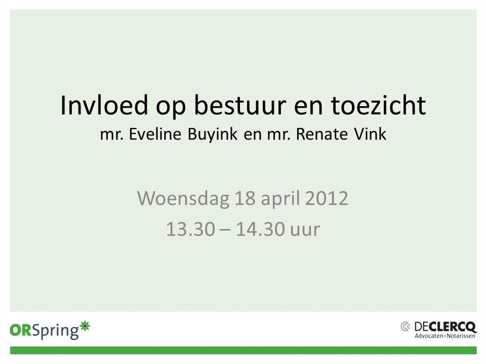 Invloed op bestuur en toezicht mr. Eveline Buyink en mr. Renate Vink Woensdag 18 april 2012 13.30 – 14.30 uur
