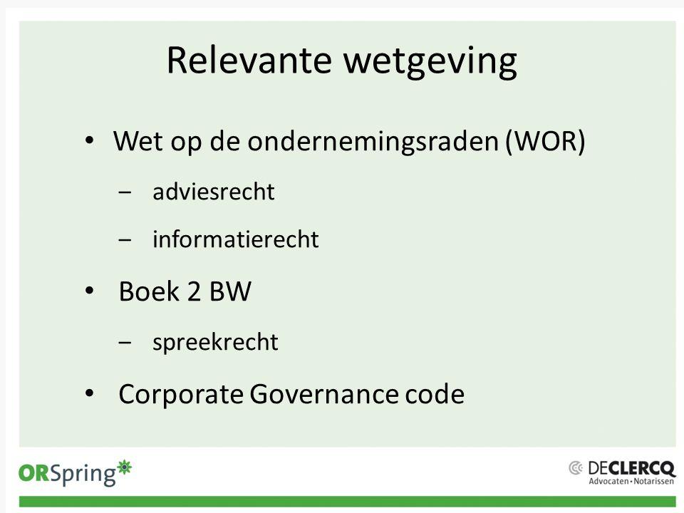 Relevante wetgeving Wet op de ondernemingsraden (WOR) ‒adviesrecht ‒informatierecht Boek 2 BW ‒spreekrecht Corporate Governance code