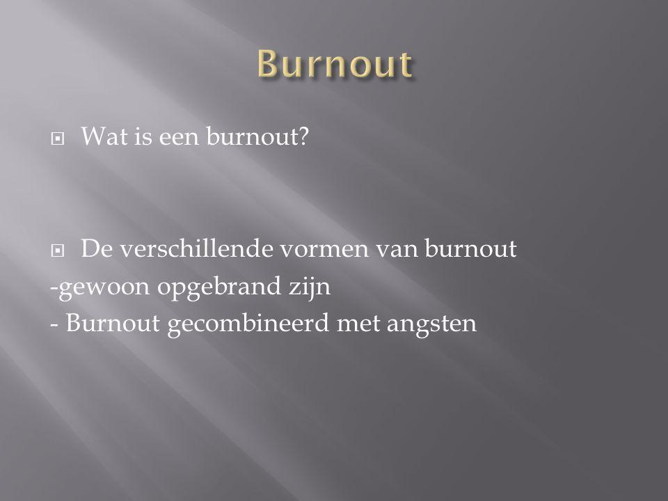  Wat is een burnout?  De verschillende vormen van burnout -gewoon opgebrand zijn - Burnout gecombineerd met angsten