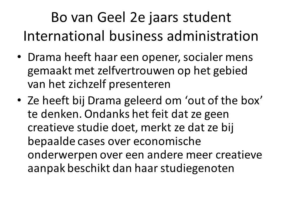 Bo van Geel 2e jaars student International business administration Drama heeft haar een opener, socialer mens gemaakt met zelfvertrouwen op het gebied van het zichzelf presenteren Ze heeft bij Drama geleerd om 'out of the box' te denken.