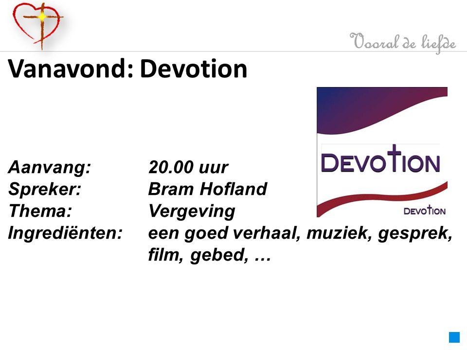 Vooral de liefde Vanavond: Devotion Aanvang: 20.00 uur Spreker:Bram Hofland Thema:Vergeving Ingrediënten:een goed verhaal, muziek, gesprek, film, gebed, …