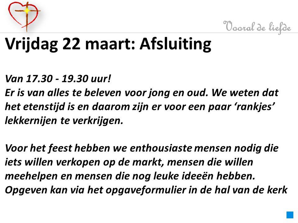 Vooral de liefde Vrijdag 22 maart: Afsluiting Van 17.30 - 19.30 uur.
