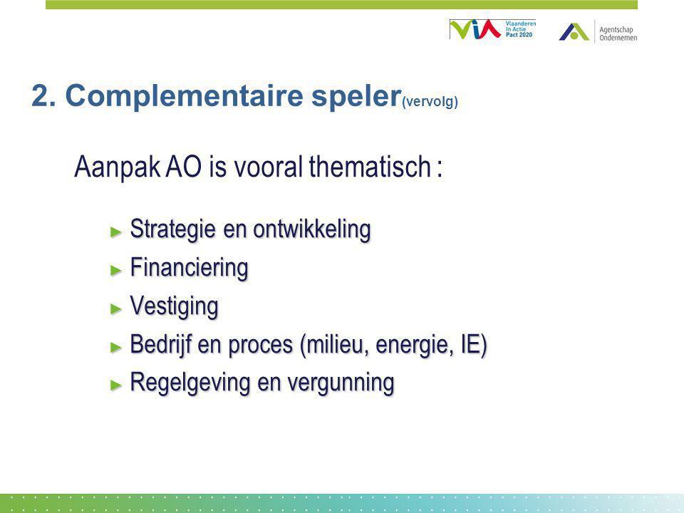 2. Complementaire speler (vervolg) Aanpak AO is vooral thematisch : ► Strategie en ontwikkeling ► Financiering ► Vestiging ► Bedrijf en proces (milieu