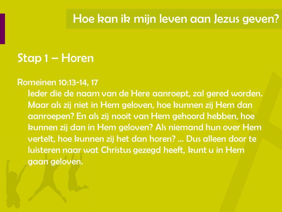 Hoe kan ik mijn leven aan Jezus geven? Stap 1 – Horen Romeinen 10:13-14, 17 Ieder die de naam van de Here aanroept, zal gered worden. Maar als zij nie