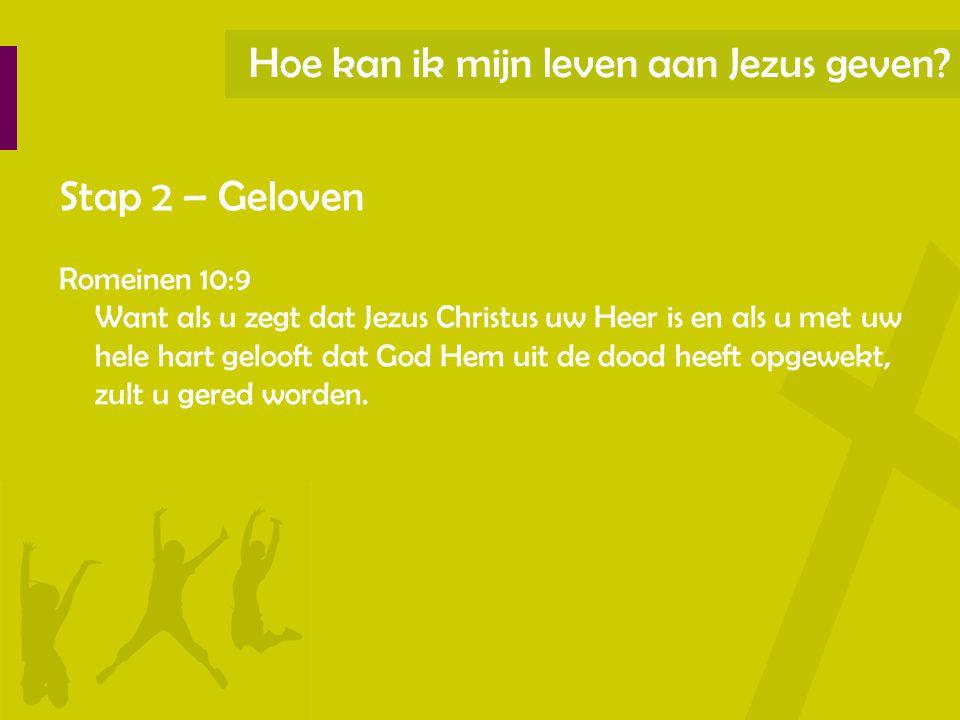 Hoe kan ik mijn leven aan Jezus geven? Stap 2 – Geloven Romeinen 10:9 Want als u zegt dat Jezus Christus uw Heer is en als u met uw hele hart gelooft
