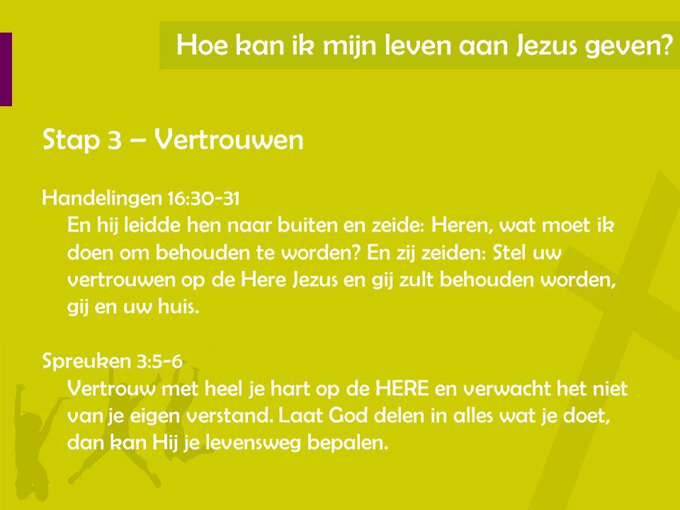 Hoe kan ik mijn leven aan Jezus geven? Stap 3 – Vertrouwen Handelingen 16:30-31 En hij leidde hen naar buiten en zeide: Heren, wat moet ik doen om beh