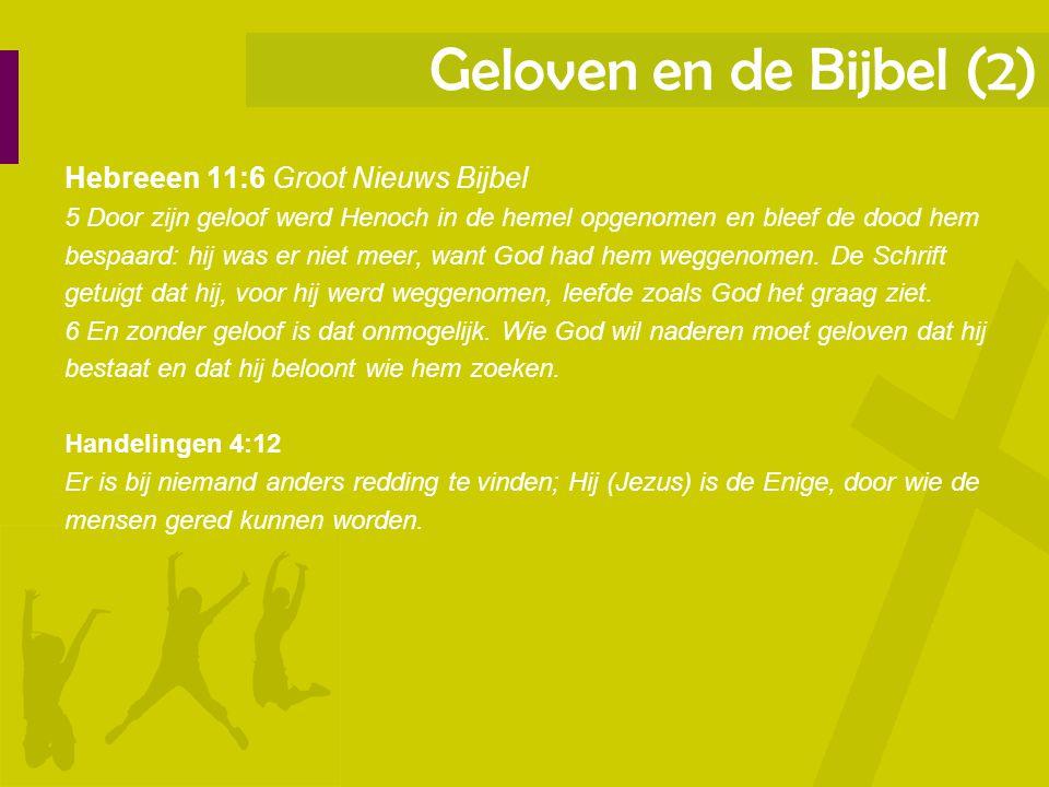 Geloven en de Bijbel (2) Hebreeen 11:6 Groot Nieuws Bijbel 5 Door zijn geloof werd Henoch in de hemel opgenomen en bleef de dood hem bespaard: hij was