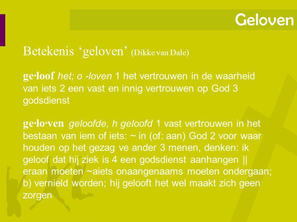Geloven Betekenis 'geloven' (Dikke van Dale) ge·loof het; o -loven 1 het vertrouwen in de waarheid van iets 2 een vast en innig vertrouwen op God 3 go