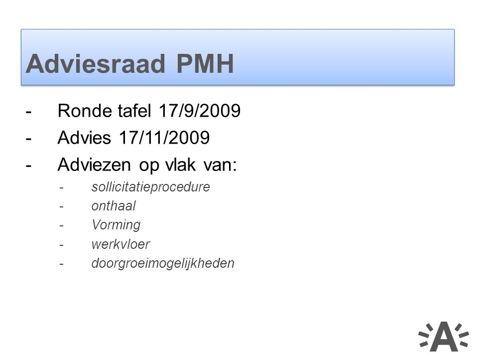 -Ronde tafel 17/9/2009 -Advies 17/11/2009 -Adviezen op vlak van: -sollicitatieprocedure -onthaal -Vorming -werkvloer -doorgroeimogelijkheden Adviesraad PMH