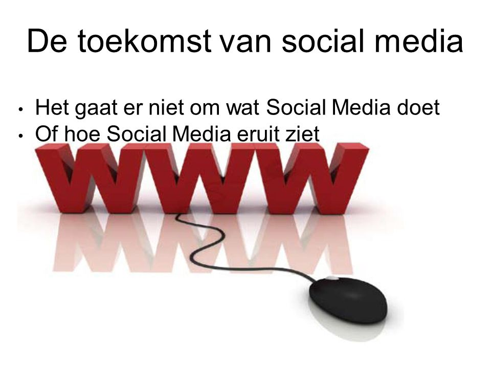De toekomst van social media Het gaat er niet om wat Social Media doet Of hoe Social Media eruit ziet
