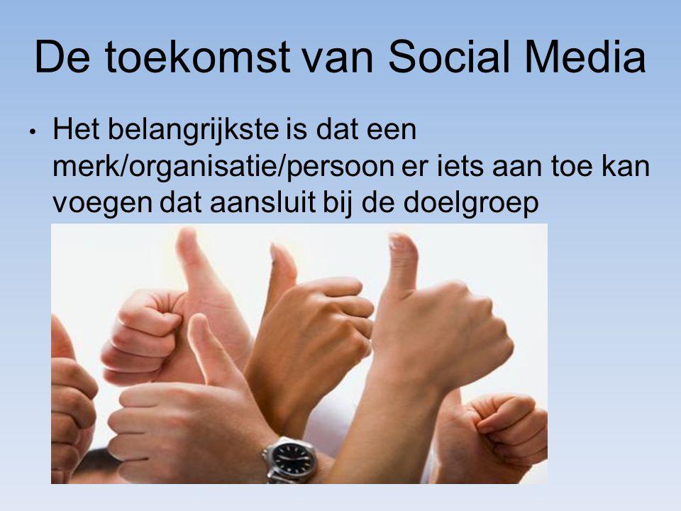 De toekomst van Social Media Het belangrijkste is dat een merk/organisatie/persoon er iets aan toe kan voegen dat aansluit bij de doelgroep