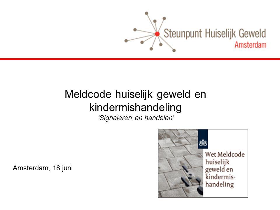 Meldcode huiselijk geweld en kindermishandeling 'Signaleren en handelen' Amsterdam, 18 juni