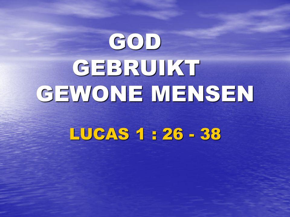 GOD GEBRUIKT GEWONE MENSEN GOD GEBRUIKT GEWONE MENSEN LUCAS 1 : 26 - 38