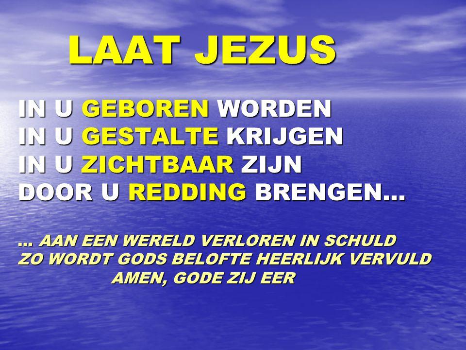 LAAT JEZUS LAAT JEZUS IN U GEBOREN WORDEN IN U GESTALTE KRIJGEN IN U ZICHTBAAR ZIJN DOOR U REDDING BRENGEN… … AAN EEN WERELD VERLOREN IN SCHULD ZO WORDT GODS BELOFTE HEERLIJK VERVULD AMEN, GODE ZIJ EER AMEN, GODE ZIJ EER