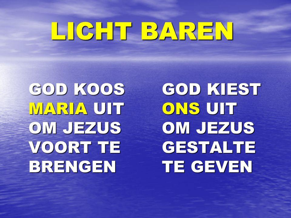 LICHT BAREN LICHT BAREN GOD KOOS MARIA UIT OM JEZUS VOORT TE BRENGEN GOD KOOS MARIA UIT OM JEZUS VOORT TE BRENGEN GOD KIEST ONS UIT OM JEZUS GESTALTE TE GEVEN GOD KIEST ONS UIT OM JEZUS GESTALTE TE GEVEN