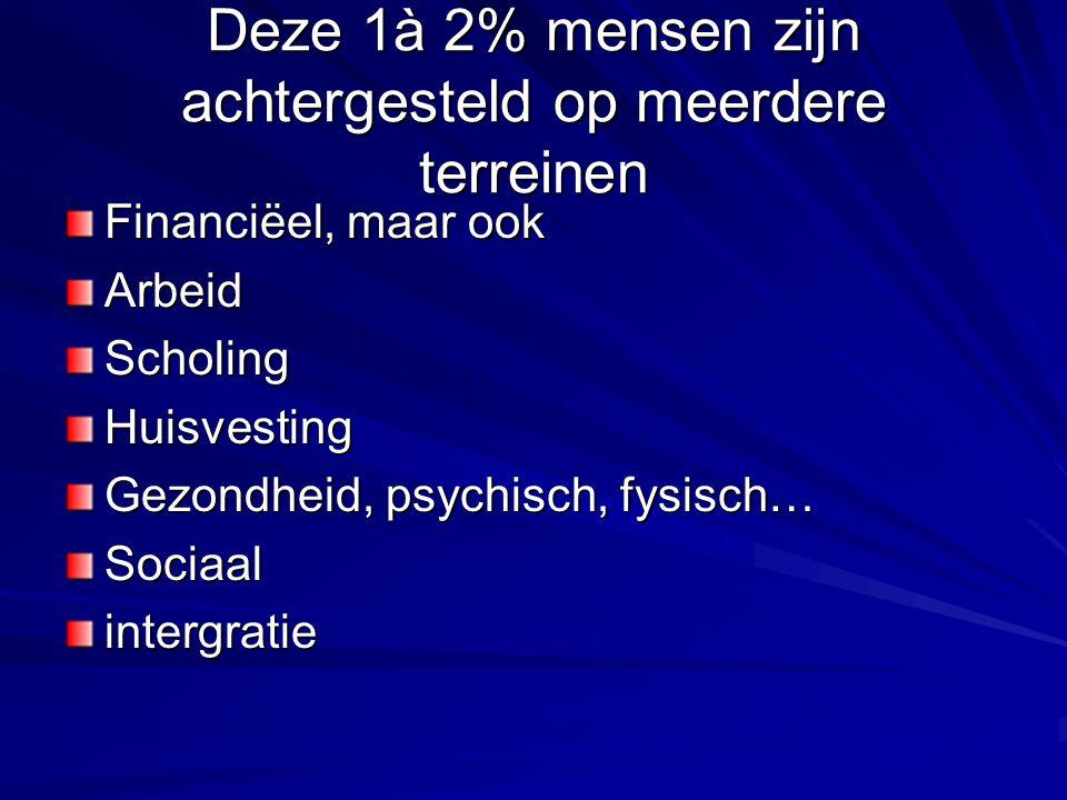 Deze 1à 2% mensen zijn achtergesteld op meerdere terreinen Financiëel, maar ook ArbeidScholingHuisvesting Gezondheid, psychisch, fysisch… Sociaalintergratie