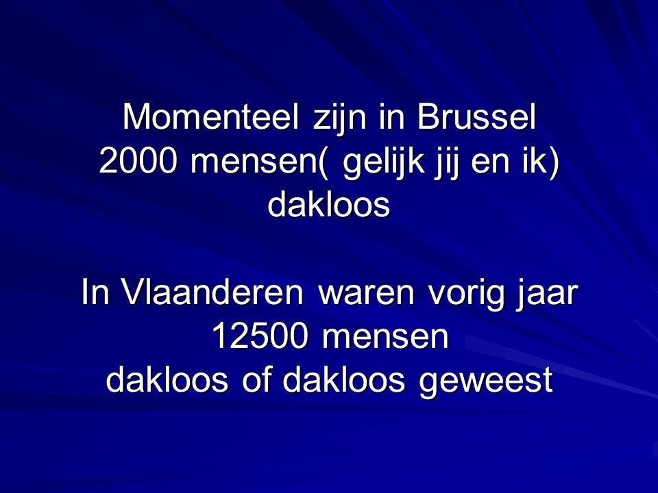 Momenteel zijn in Brussel 2000 mensen( gelijk jij en ik) dakloos In Vlaanderen waren vorig jaar 12500 mensen dakloos of dakloos geweest