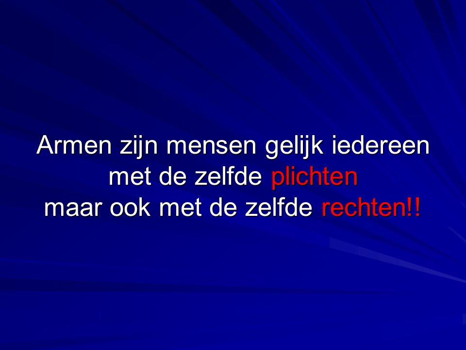 Armen zijn mensen gelijk iedereen met de zelfde plichten maar ook met de zelfde rechten!!