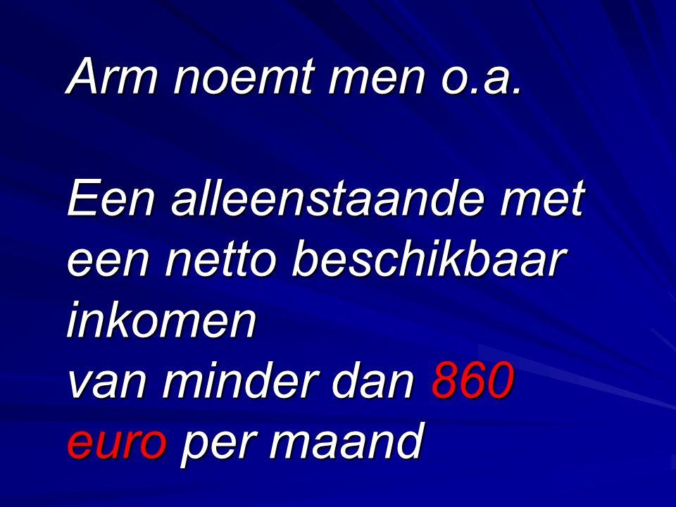 Arm noemt men o.a. Een alleenstaande met een netto beschikbaar inkomen van minder dan 860 euro per maand