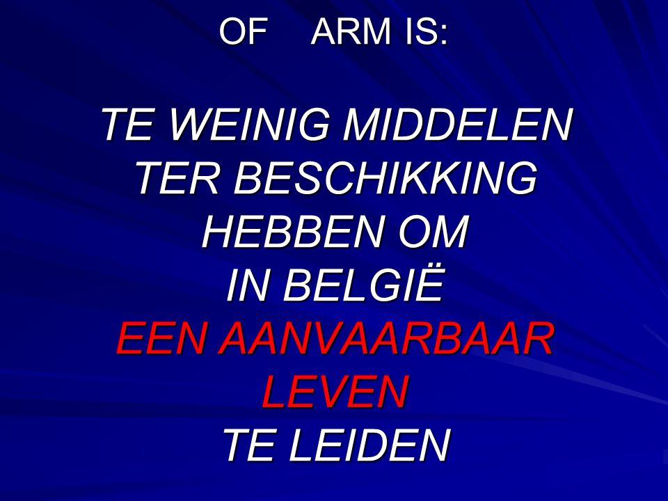 OF ARM IS: TE WEINIG MIDDELEN TER BESCHIKKING HEBBEN OM IN BELGIË EEN AANVAARBAAR LEVEN TE LEIDEN