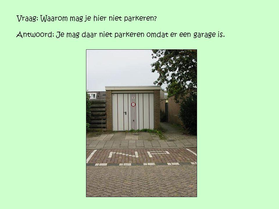Vraag: Waarom mag je hier niet parkeren? Antwoord: Je mag daar niet parkeren omdat er een garage is.